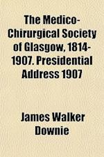 The Medico-Chirurgical Society of Glasgow, 1814-1907. Presidential Address 1907 af James Walker Downie