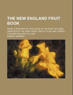 The New England Fruit Book; Being a Descriptive Catalogue of the Most Valuable Varieties of the Pear, Apple, Peach, Plum, and Cherry, for New England af Robert Manning