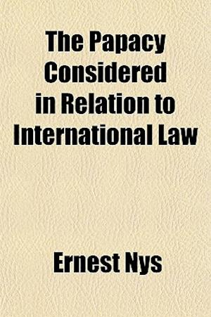 The Papacy Considered in Relation to International Law af Ernest Nys