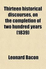 Thirteen Historical Discourses, on the Completion of Two Hundred Years; From the Beginning of the First Church in New Haven, with an Appendix af Leonard Bacon