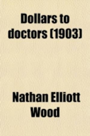 Dollars to Doctors; Or, Diplomacy and Prosperity in Medical Practice af Nathan Elliott Wood