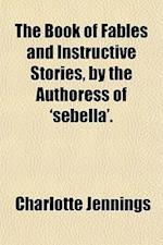 The Book of Fables and Instructive Stories, by the Authoress of 'Sebella'. af Charlotte Jennings