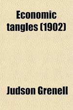 Economic Tangles; Industrial Problems Explained Through Lessons Drawn from Passing Events af Judson Grenell
