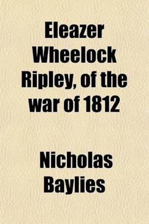 Eleazer Wheelock Ripley, of the War of 1812; Major General in the United States Army--Member of Congress--Etc af Nicholas Baylies
