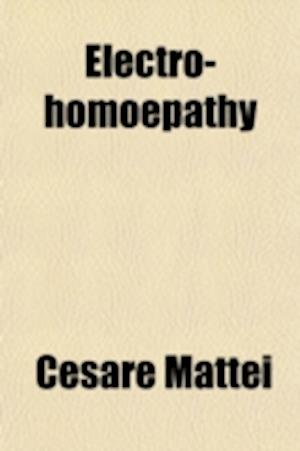 Electro-Homoepathy; The Principles of New Science Discovered af Cesare Mattei