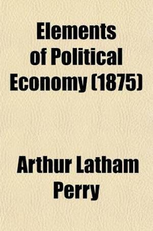 Elements of Political Economy af Arthur Latham Perry