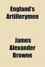 England's Artillerymen; An Historical Narrative of the Services of the Royal Artillery, from the Formation of the Regiment to the Amalgamation of the af James Alexander Browne