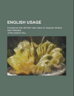 English Usage; Studies in the History and Uses of English Words and Phrases af John Lesslie Hall