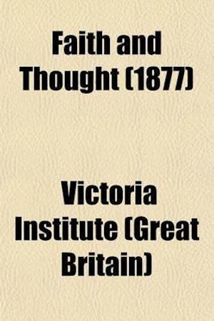 Faith and Thought Volume 10; Journal of the Victoria Institute af Victoria Institute (Great Britain), Victoria Institute