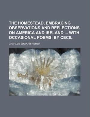 The Homestead, Embracing Observations and Reflections on America and Ireland with Occasional Poems, by Cecil af Charles Edward Fisher