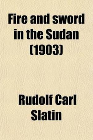 Fire and Sword in the Sudan; A Personal Narrative of Fighting and Serving the Dervishes. 1879-1895 af Rudolf Carl Slatin