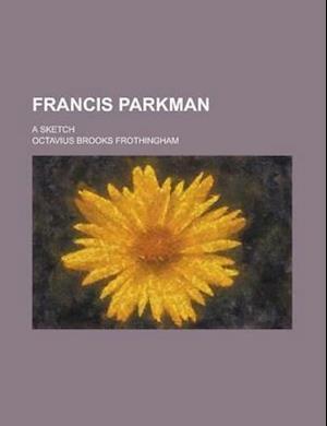 Francis Parkman; A Sketch af Octavius Brooks Frothingham