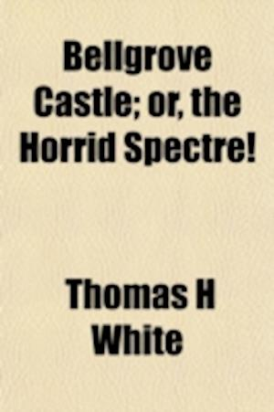 Bellgrove Castle; Or, the Horrid Spectre! af Thomas H. White, T. H. White