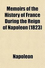 Memoirs of the History of France During the Reign of Napoleon (Volume 6) af Napoleon, Napoleon I. (Emperor of the French), Napoleon I