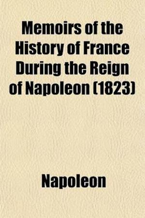 Memoirs of the History of France During the Reign of Napoleon (Volume 2) af Napoleon I, Napoleon, Napoleon I. (Emperor of the French)