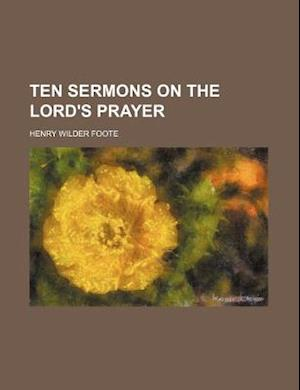 Ten Sermons on the Lord's Prayer af Henry Wilder Foote