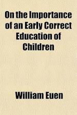 On the Importance of an Early Correct Education of Children; Embracing the Mutual Obligations and Duties of Parent and Child Also the Qualifications a af William Euen