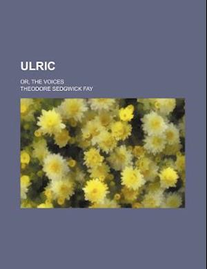 Ulric; Or, the Voices af Theodore Sedgwick Fay