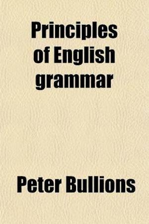 Principles of English Grammar; A New Ed., REV., Re-Arranged and Improved af Peter Bullions