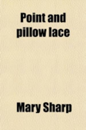 Point and Pillow Lace; A Short Account of Various Kinds, Ancient and Modern, and How to Recognise Them af Mary Sharp