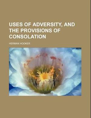 Uses of Adversity, and the Provisions of Consolation af Herman Hooker