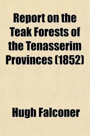 Report on the Teak Forests of the Tenasserim Provinces af Hugh Falconer