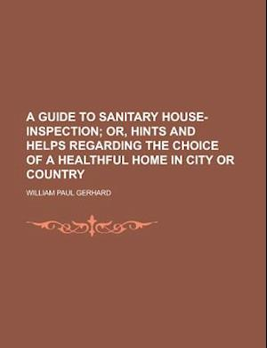 A Guide to Sanitary House-Inspection; Or, Hints and Helps Regarding the Choice of a Healthful Home in City or Country af William Paul Gerhard