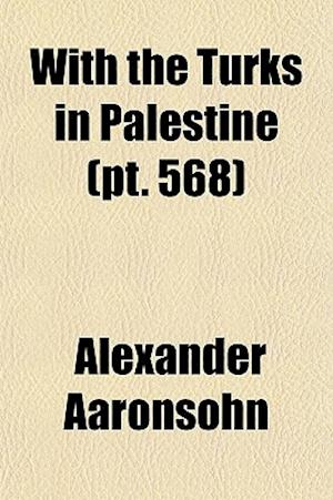 With the Turks in Palestine Volume 568 af Alexander Aaronsohn