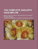 The Complete Angler's Vade-Mecum; Being a Perfect Guide of Instruction on the Above Pleasing Science af Thomas Williamson