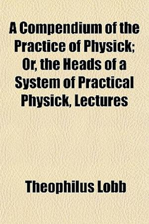 A Compendium of the Practice of Physick; Or, the Heads of a System of Practical Physick, Lectures af Theophilus Lobb