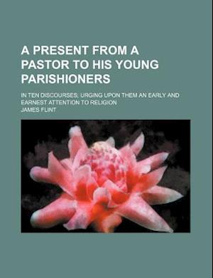 A Present from a Pastor to His Young Parishioners; In Ten Discourses Urging Upon Them an Early and Earnest Attention to Religion af James Flint