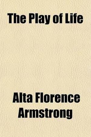The Play of Life; In Seven Acts af Alta Florence Armstrong