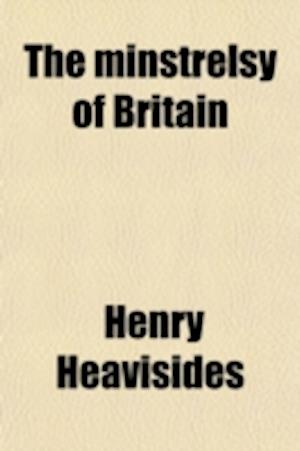 The Minstrelsy of Britain; Or, a Glance at Our Lyrical Poetry and Poets from the Reign of Queen Elizabeth to the Present Time, Including a Dissertatio af Henry Heavisides