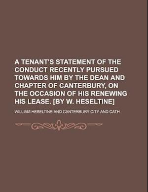 A   Tenant's Statement of the Conduct Recently Pursued Towards Him by the Dean and Chapter of Canterbury, on the Occasion of His Renewing His Lease. [ af William Heseltine