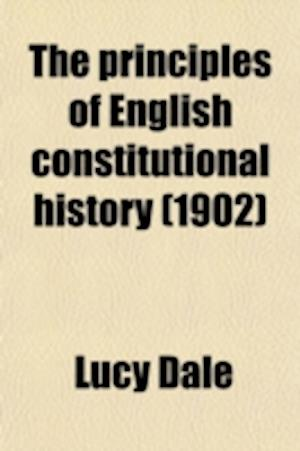 The Principles of English Constitutional History af Lucy Dale