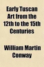 Early Tuscan Art from the 12th to the 15th Centuries af William Martin Conway, William Martin Conway