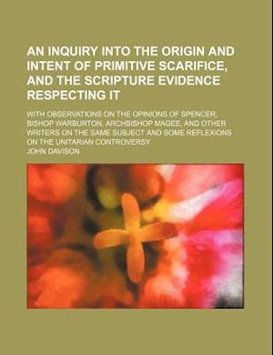 An  Inquiry Into the Origin and Intent of Primitive Scarifice, and the Scripture Evidence Respecting It; With Observations on the Opinions of Spencer, af John Davison