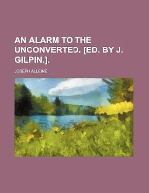 An Alarm to the Unconverted. [Ed. by J. Gilpin.]. af Joseph Alleine