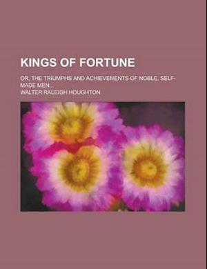 Kings of Fortune; Or, the Triumphs and Achievements of Noble, Self-Made Men... af Walter Raleigh Houghton