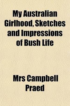 My Australian Girlhood, Sketches and Impressions of Bush Life af Mrs Campbell Praed