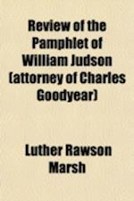 Review of the Pamphlet of William Judson, Attorney of Charles Goodyear; Reviewing John Rider's Gutta Percha Patent of 1852, Now Owned by the North Ame af Luther Rawson Marsh