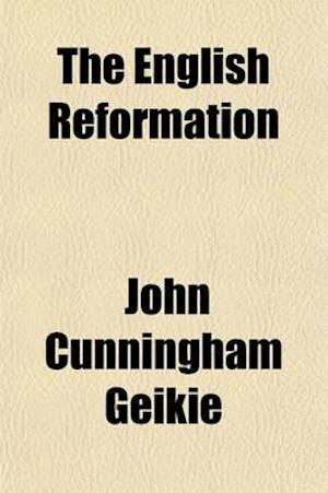 The English Reformation; How It Came About, and Why We Should Uphold It af John Cunningham Geikie, Cunningham Geike, Cunningham Geikie