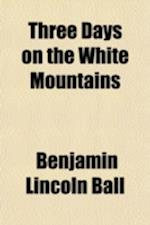 Three Days on the White Mountains; Being the Perilous Adventure of Dr. B.L. Ball on Mount Washington, During October 25, 26, and 27, 1855 af Benjamin Lincoln Ball
