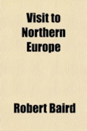 Visit to Northern Europe (Volume 2); Or, Sketches Descriptive, Historical, Political and Moral, of Denmark, Norway, Sweden and Finland, and the Free C af Robert Baird
