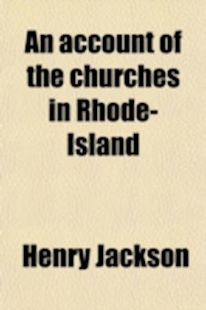 An Account of the Churches in Rhode-Island; Presented at an Adjourned Session of the Twenty-Eighth Annual Meeting of the Rhode-Island Baptist af Henry Jackson