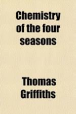 Chemistry of the Four Seasons; Spring, Summer, Autumn, and Winter an Essay, Principally Concerning Natural Phenomena Admitting of Interpretation by Ch af Thomas Griffiths