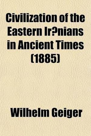 Civilization of the Eastern Iranians in Ancient Times (Volume 1); Ethnography and Social Life af Wilhelm Geiger