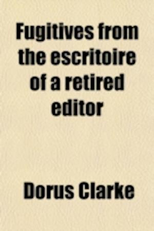 Fugitives from the Escritoire of a Retired Editor af Dorus Clarke