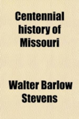 Centennial History of Missouri (Volume 2); (The Center State) One Hundred Years in the Union, 1820-1921 af Walter Barlow Stevens