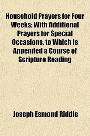 Household Prayers for Four Weeks; With Additional Prayers for Special Occasions. to Which Is Appended a Course of Scripture Reading af Joseph Esmond Riddle